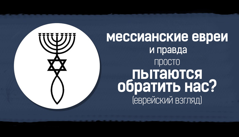 """Мессианские евреи и правда просто """"пытаются обратить нас""""? (еврейский взгляд)"""