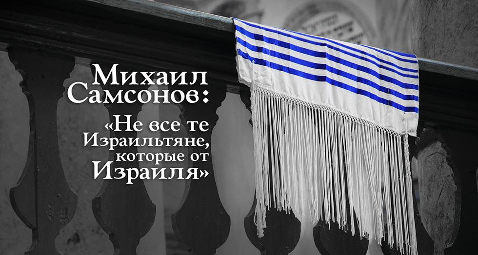 Михаил Самсонов: «Не все те Израильтяне, которые от Израиля»
