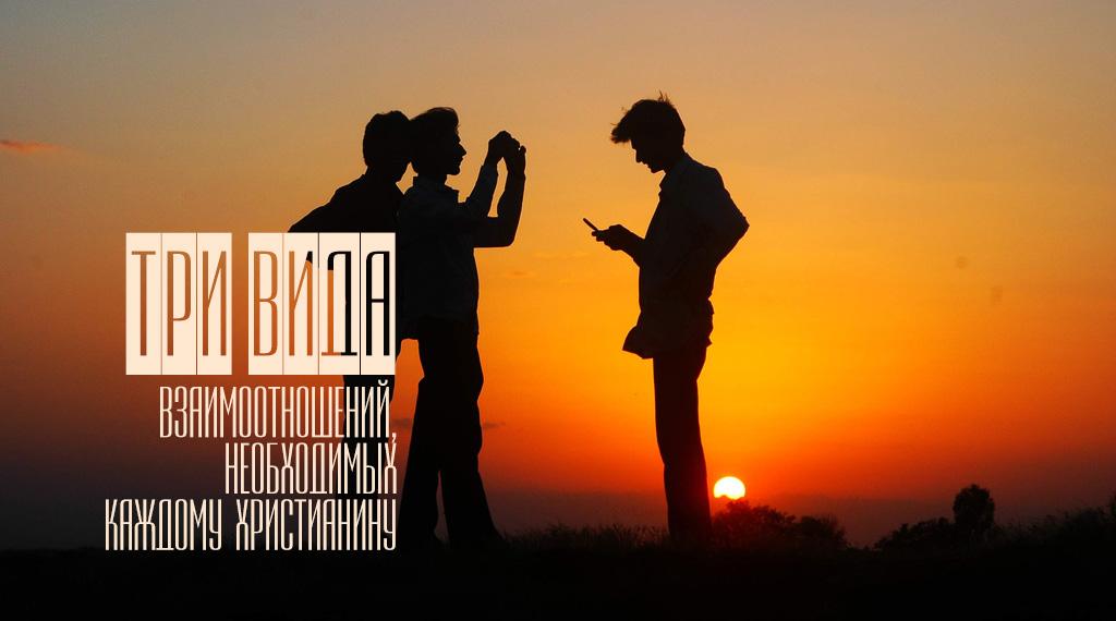 Три вида взаимоотношений, необходимых каждому христианину