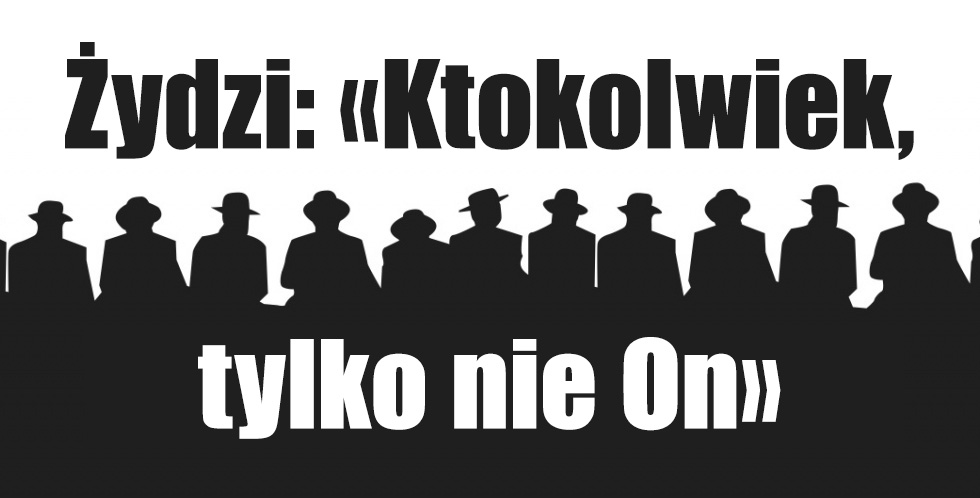 Żydzi: «Ktokolwiek, tylko nie On»