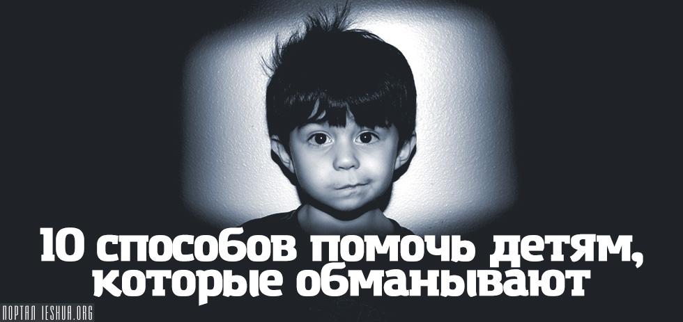 10 способов помочь детям, которые обманывают