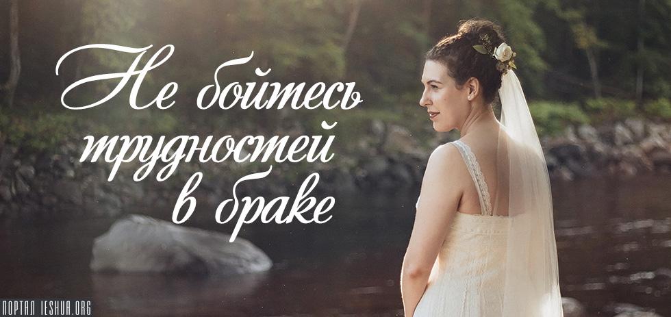 Не бойтесь трудностей в браке