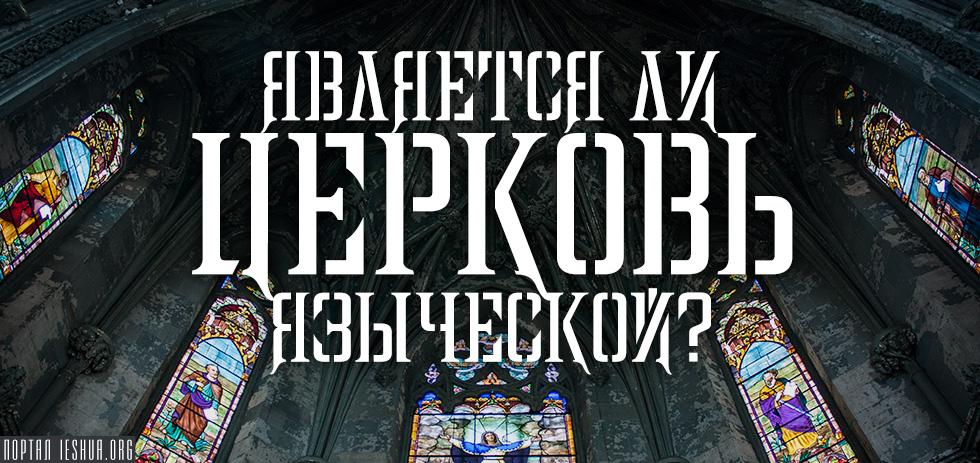 Является ли Церковь языческой?