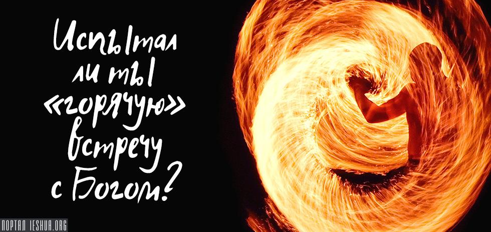 Испытал ли ты «горячую» встречу с Богом?