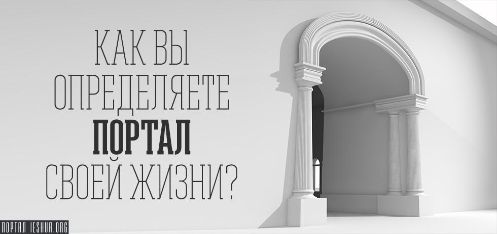 Как вы определяете портал своей жизни?