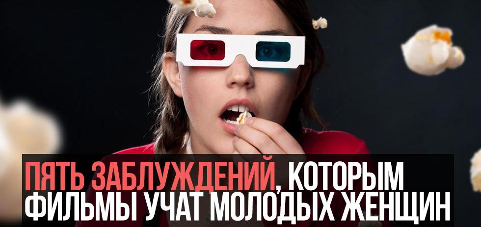 Пять заблуждений, которым фильмы учат молодых женщин