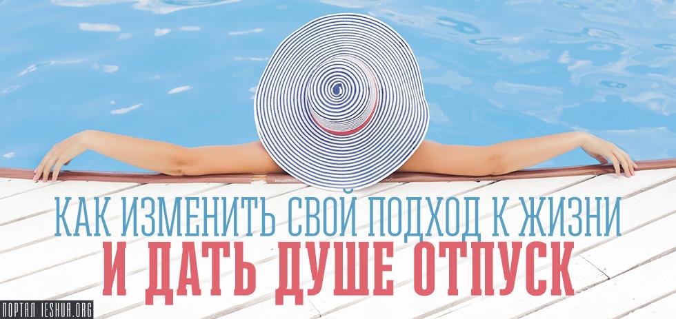 Как изменить свой подход к жизни и дать душе отпуск