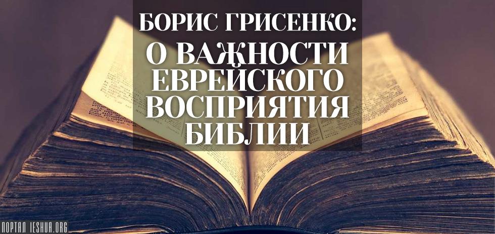 Борис Грисенко: О важности еврейского восприятия Библии