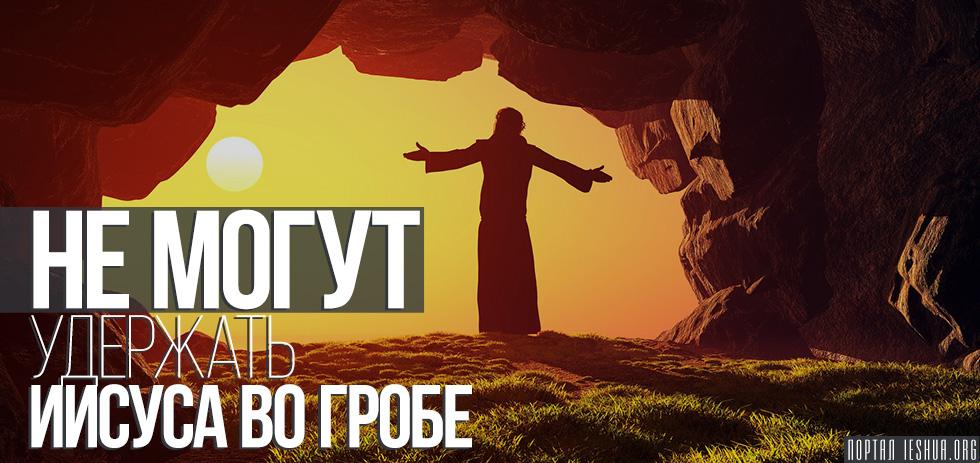 Не могут удержать Иисуса во гробе