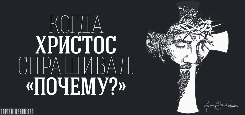 """Когда Христос спрашивал: """"Почему?"""""""