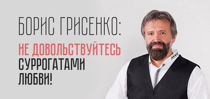 Борис Грисенко: Не довольствуйтесь суррогатами любви!