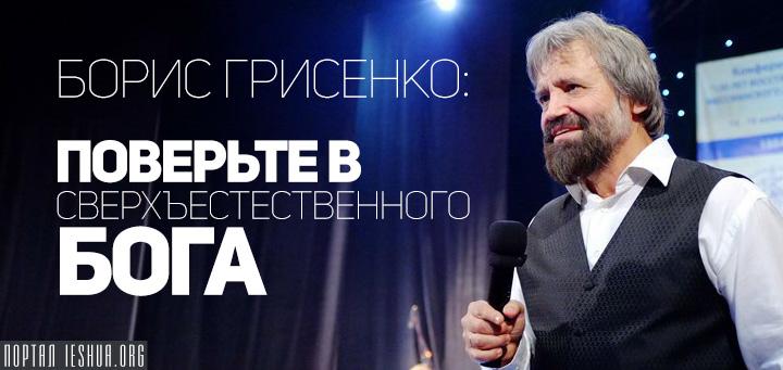 Борис Грисенко: Поверьте в сверхъестественного Бога