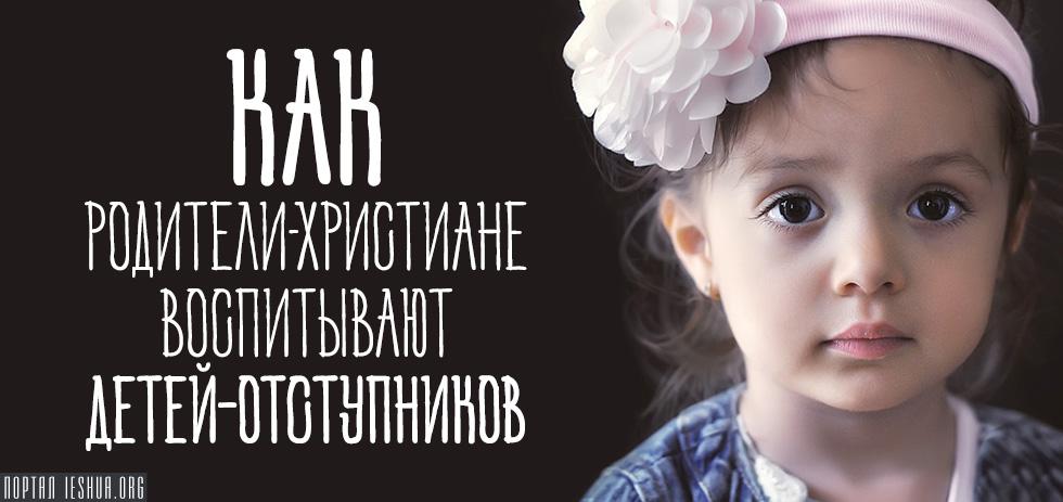 Как родители-христиане воспитывают детей-отступников