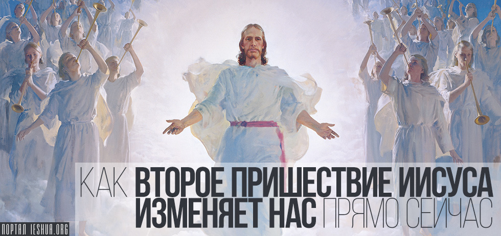 Как Второе Пришествие Иисуса изменяет нас прямо сейчас