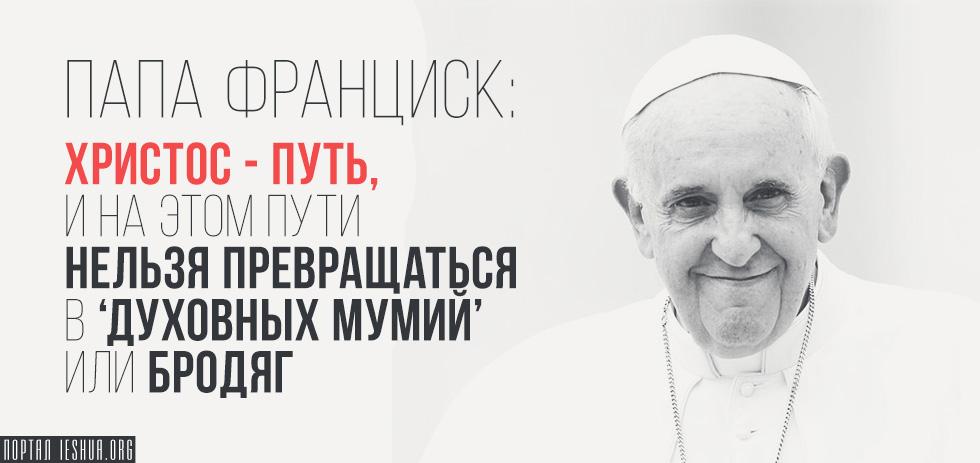 Папа Франциск: Христос — путь, и на этом пути нельзя превращаться в 'духовных мумий' или бродяг