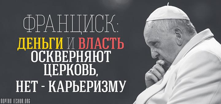 Франциск: деньги и власть оскверняют Церковь, нет - карьеризму