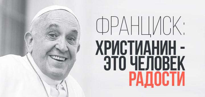 Франциск: христианин – это человек радости