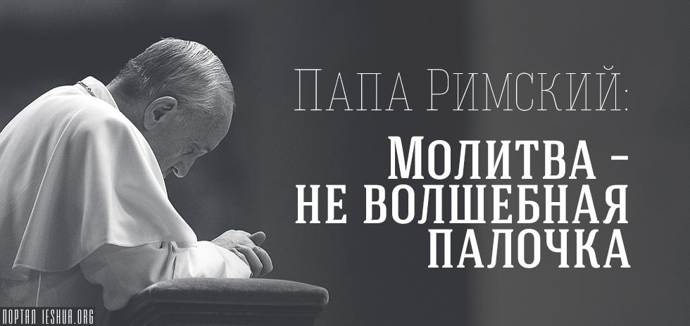 Папа Римский: Молитва – не волшебная палочка