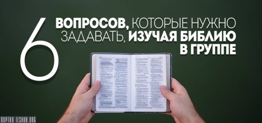 Шесть вопросов, которые нужно задавать, изучая Библию в группе