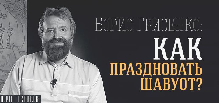 Борис Грисенко: Как праздновать Шавуот?