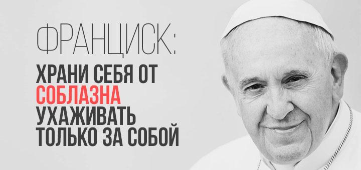 Франциск: Храни себя от соблазна ухаживать только за собой