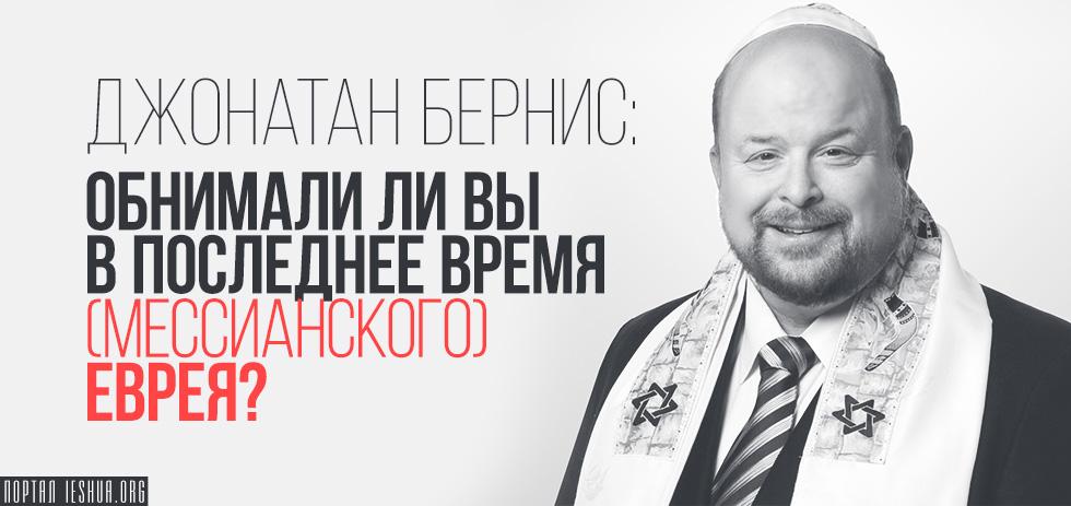 Джонатан Бернис: Обнимали ли вы в последнее время (мессианского) еврея?
