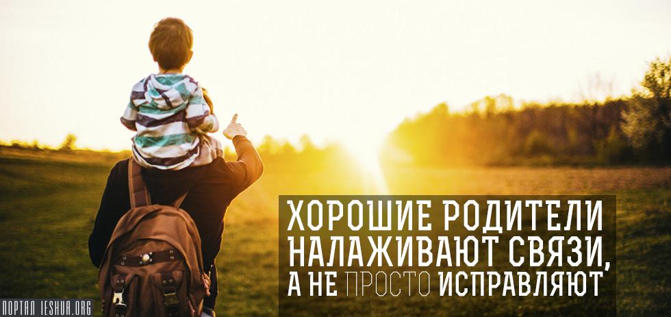 Хорошие родители налаживают связи, а не просто исправляют
