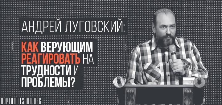 Андрей Луговский: Как верующим реагировать на трудности и проблемы?