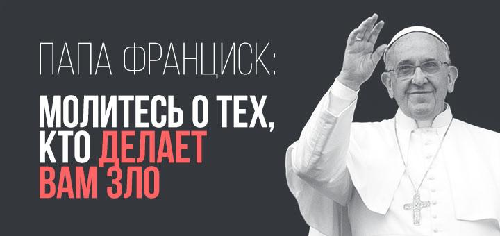Папа Франциск: молитесь о тех, кто делает вам зло