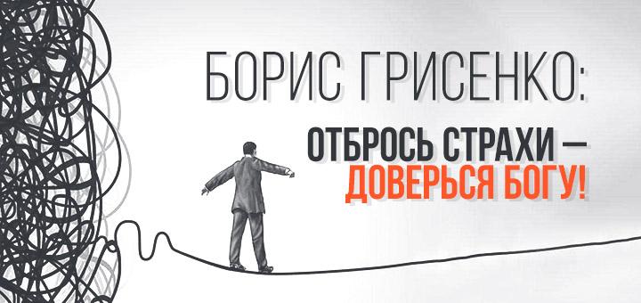 Борис Грисенко: Отбрось страхи – доверься Богу!