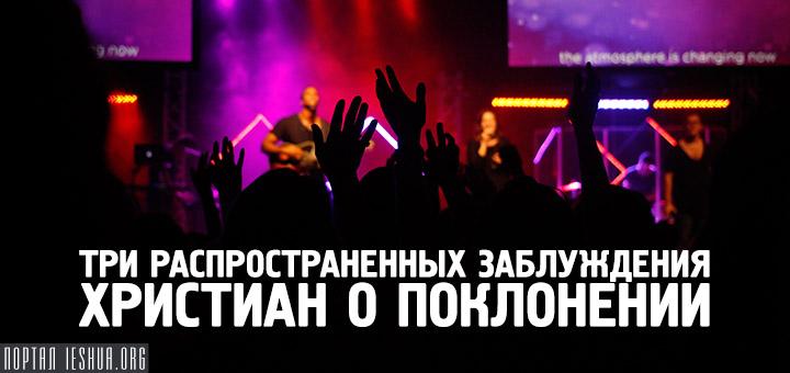 Три распространенных заблуждения христиан о поклонении