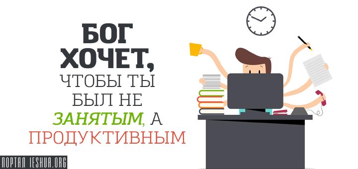Бог хочет, чтобы ты был не занятым, а продуктивным