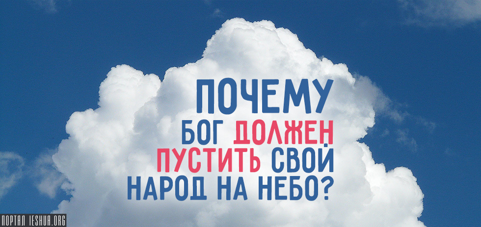 Почему Бог должен пустить Свой народ на Небо?