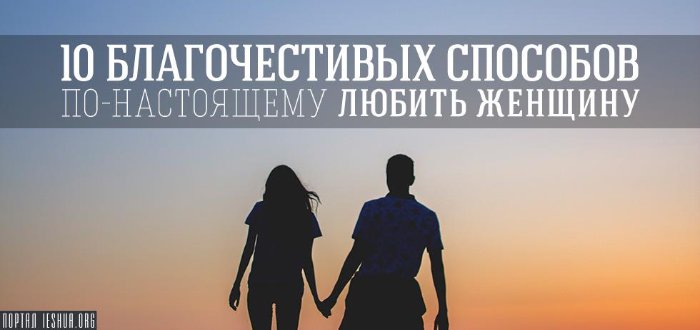 10 благочестивых способов по-настоящему любить женщину