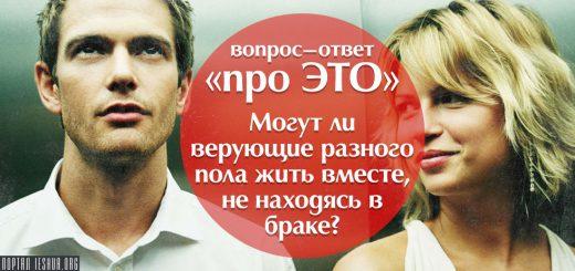 Вопрос-ответ «про ЭТО»: Могут ли верующие разного пола жить вместе, не находясь в браке?