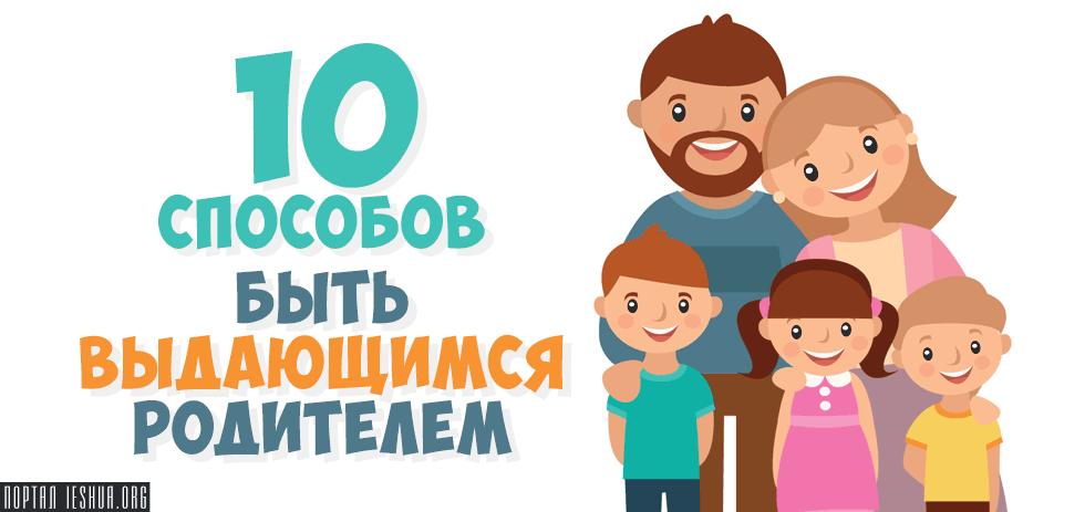 10 способов быть выдающимся родителем