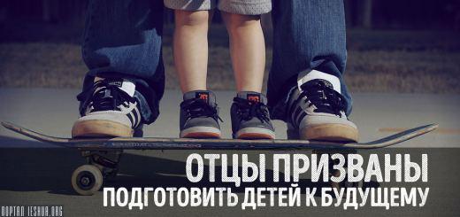 Отцы призваны подготовить детей к будущему
