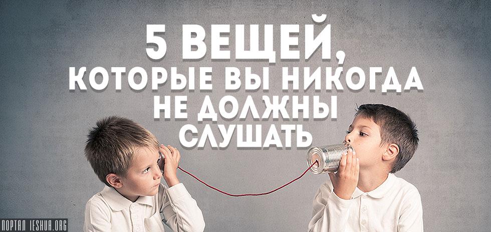 5 вещей, которые вы никогда не должны слушать