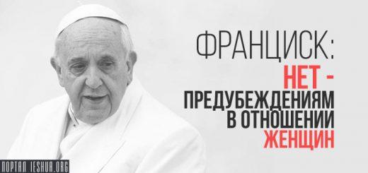 Франциск: нет - предубеждениям в отношении женщин