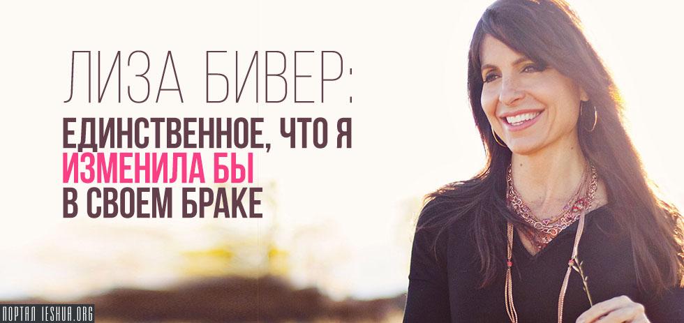 Лиза Бивер: Единственное, что я изменила бы в своем браке