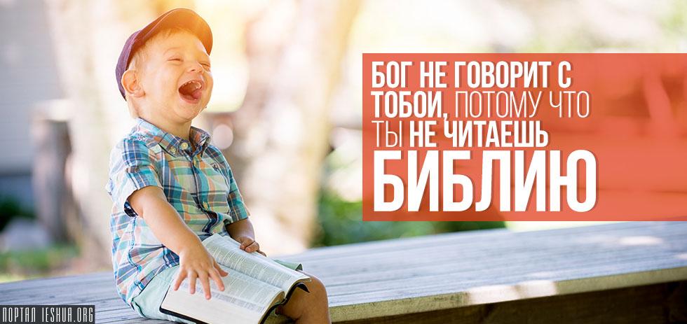 Бог не говорит с тобой, потому что ты не читаешь Библию