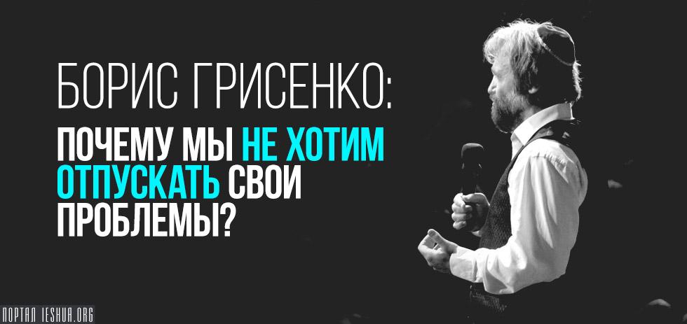 Борис Грисенко: Почему мы не хотим отпускать свои проблемы?