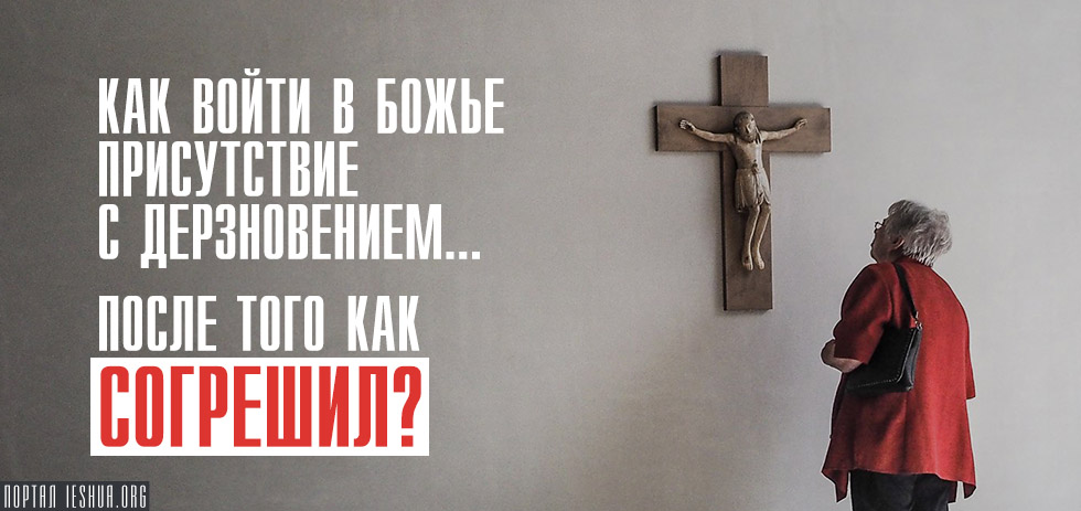 Как войти в Божье присутствие с дерзновением… после того как согрешил?
