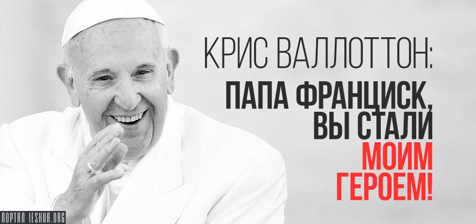 Крис Валлоттон: Папа Франциск, вы стали моим героем!