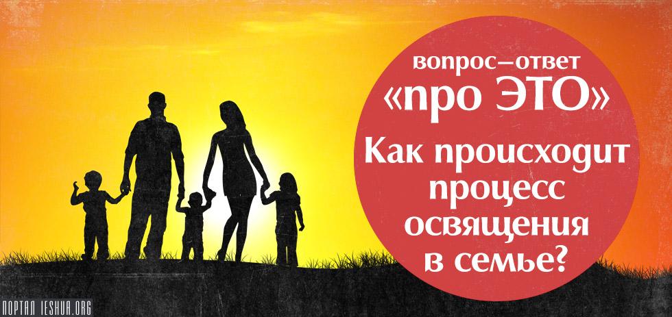 «Про ЭТО»: Как происходит процесс освящения в семье?