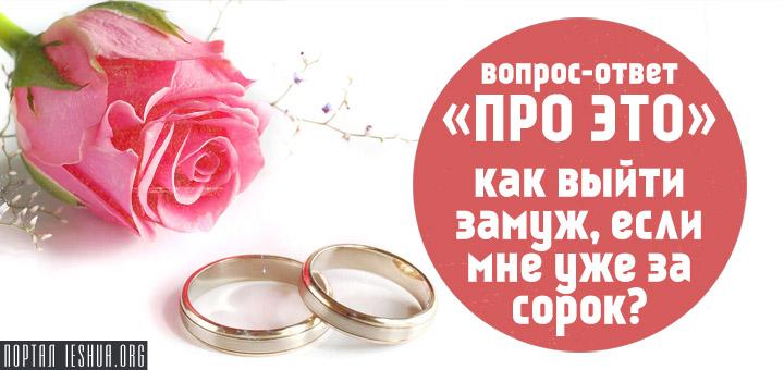 Вопрос-ответ «про ЭТО»: как выйти замуж, если мне уже за сорок?