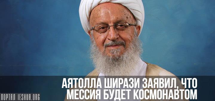 Аятолла Ширази заявил, что Мессия будет космонавтом