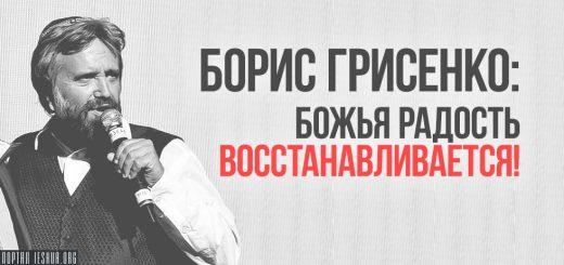 Борис Грисенко: Божья радость восстанавливается!
