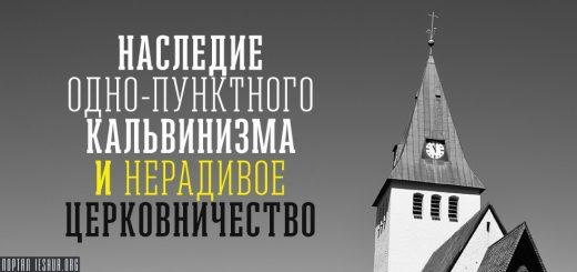 Наследие одно-пунктного кальвинизма и нерадивое церковничество