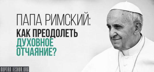 Папа Римский: Как преодолеть духовное отчаяние?